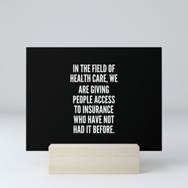In the field of health care we are giving people access to insurance who have not had it before Mini Art Print