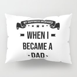My Happiness Increased When I Became A Dad Pillow Sham