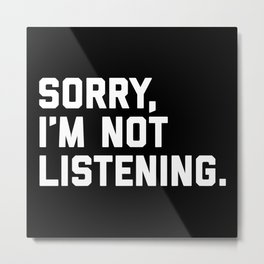 Not Listening Funny Quote Metal Print