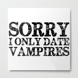 Sorry, I only date vampires! Metal Print
