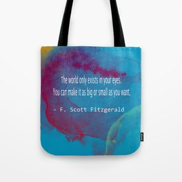 The World Only Exists In Your Eyes. You Can Make It As Big Or As Small As You Want F. Scott Quote Tote Bag