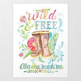 Wild and Free, Alaska Made Me Art Print