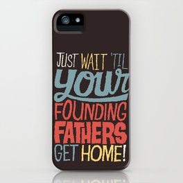 Just wait 'til your founding fathers get home! iPhone Case
