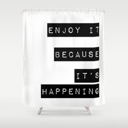 Enjoy it. Because it's happening Shower Curtain