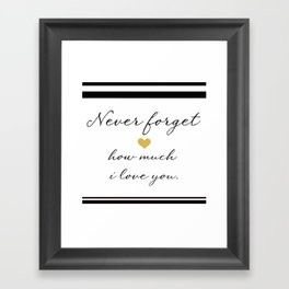 Never Forget How Much I Love You. Framed Art Print