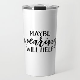 Maybe Swearing Will Help, Funny Quote Travel Mug