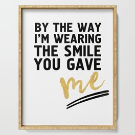 BY THE WAY I'M WEARING THE SMILE YOU GAVE ME - cute relationship quote Serving Tray