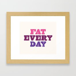Fat Every Day Framed Art Print