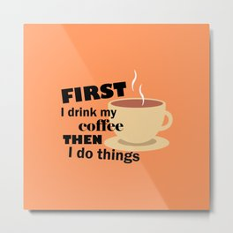First I drink my coffee then I do things – Funny Metal Print