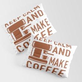 Keep Calm and Make Coffee Pillow Sham