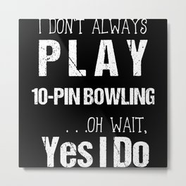 I Don't Always Play 10-Pin Bowling Oh Wait Yes I Metal Print