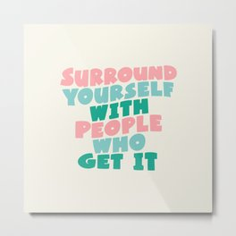 SURROUND YOURSELF WITH PEOPLE WHO GET IT motivational typography Metal Print