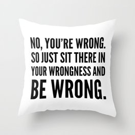 NO, YOU'RE WRONG. SO JUST SIT THERE IN YOUR WRONGNESS AND BE WRONG. Throw Pillow