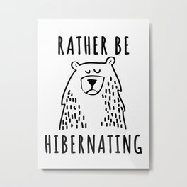 Rather Be Hibernating  Metal Print