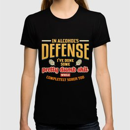 In Alcohols Defense Ive Done Pretty Dumb Shit Sober Too T-shirt