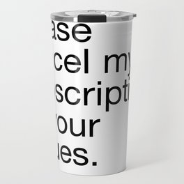 Please Cancel My Subscription To Your Issues Travel Mug