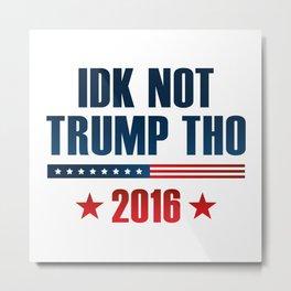 IDK Not Trump Tho Metal Print