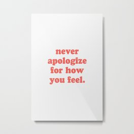 never apologize for how you feel Metal Print