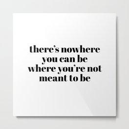there's nowhere Metal Print