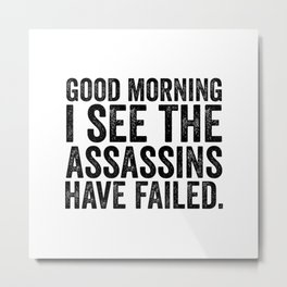 Good morning I see the assassins have failed Metal Print