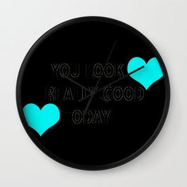 you look really good today Wall Clock