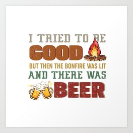 i tried to be good but then the bonfire was lit and there was beer Art Print