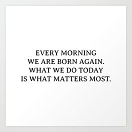 Buddha quotes - Every morning we are born again. What we do today is what matters most. Art Print