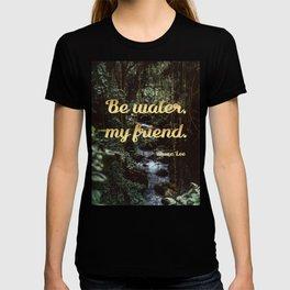 Be water, my friend (gold) T-shirt
