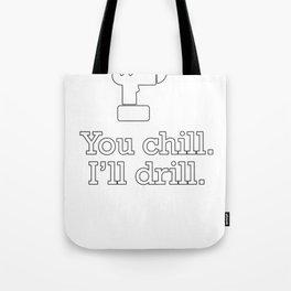 You Chill, I'll Drill Tote Bag