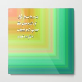 Be fearless in the pursuit of what sets your soul on fire Metal Print
