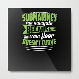 Submarines can navigate because the ocean floor Metal Print