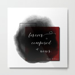 Forever is Composed of Nows. Metal Print