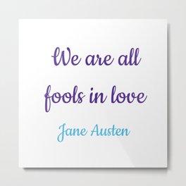 WE ARE ALL FOOLS IN LOVE - Jane Austen, Pride and Prejudice Metal Print