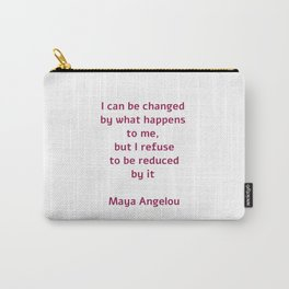 I can be changed by what happens to me,  but I refuse to be reduced by it  - Maya Angelou quote Carry-All Pouch