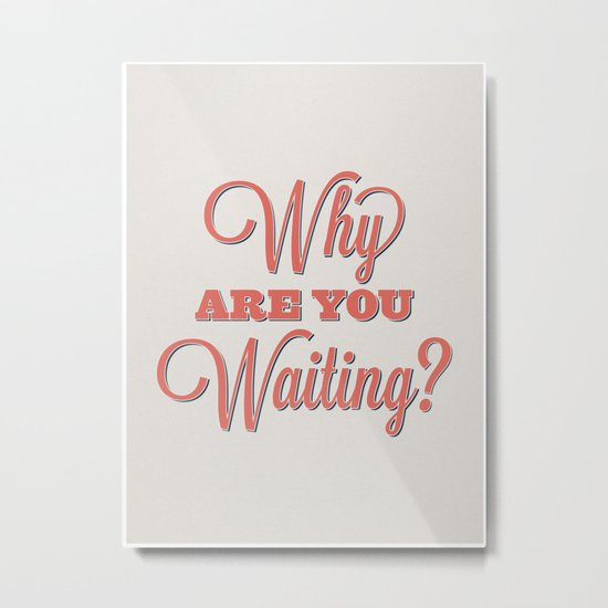 Why are you waiting? Metal Print