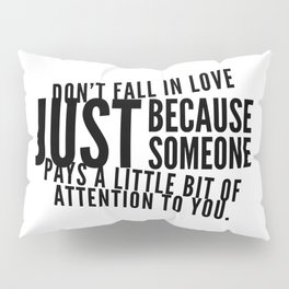 Don't fall in love just because someone pays a little bit of attention to you. Pillow Sham