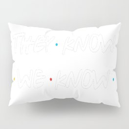 They don't know that we know... Pillow Sham