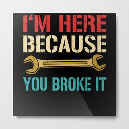 Mechanic I'm Here Because You Broke Metal Print