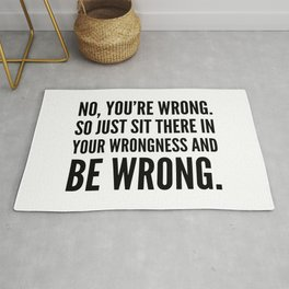 NO, YOU'RE WRONG. SO JUST SIT THERE IN YOUR WRONGNESS AND BE WRONG. Rug