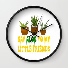 """Say aloe to my little friends"" tee design for aloe lover like you! Start wearing your own plant!    Wall Clock"