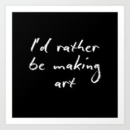 I'd rather be making art Art Print