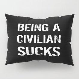 Being A Civilian Sucks Pillow Sham