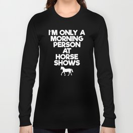Only a Morning Person at Horse Shows Rider T-Shirt Long Sleeve T-shirt
