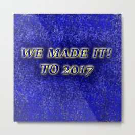 We Made it to 2017! Metal Print