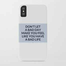 DON'T LET A BAD DAY MAKE YOU FEEL LIKE YOU HAVE A BAD LIFE - INSPIRATIONAL SAYING iPhone Case