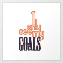 I ONLY SEE MY GOALS Art Print