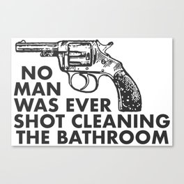 No Man Was Ever Shot Cleaning The Bathroom Canvas Print