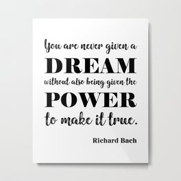 You are never given a dream without also being given the power to make it come true Metal Print