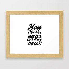 You are the eggs to my bacon Framed Art Print