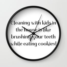 Cleaning with kids in the house is like brushing your teeth while eating cookies! Wall Clock